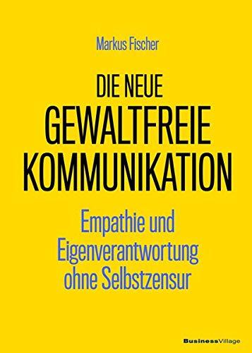 Die neue Gewaltfreie Kommunikation: Empathie und Eigenverantwortung ohne Selbstzensur