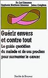 Guérir envers et contre tout - Le guide quotidien du malade et de ses proches pour surmonter le cancer
