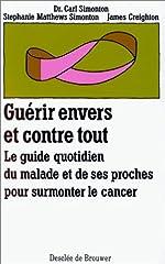 Guérir envers et contre tout - Le guide quotidien du malade et de ses proches pour surmonter le cancer de Stéphanie Matthews Simonton