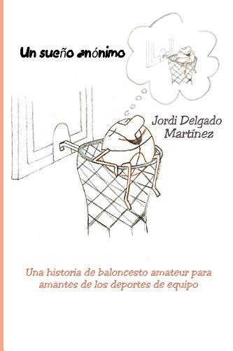 Un sueño anónimo: Una historia de baloncesto amateur para amantes de los deportes de equipo por Jordi Delgado Martínez