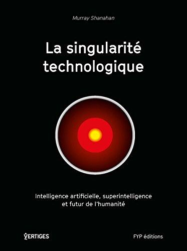 La singularité technologique : Intelligence artificielle, superintelligence et futur de l'humanité