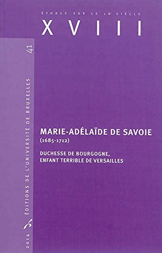 XVIII, N° 41/2014 : Marie-Adelaïde de Savoie (1685-1712) : Duchesse de Bourgogne, enfant terrible de Versailles par Valérie André