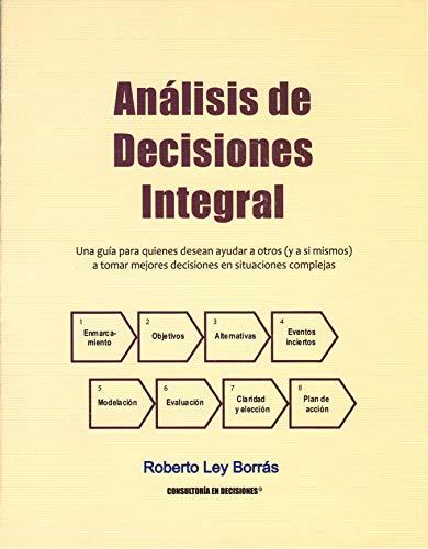 Análisis de Decisiones Integral: Una guía para quienes desean ayudar a otros (y a sí mismos) a tomar mejores decisiones en situaciones complejas por Roberto Ley Borrás