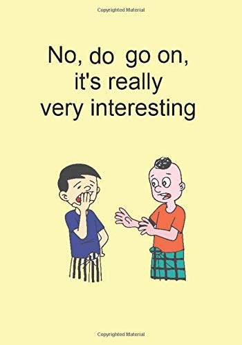 No, do go on. it's really very interesting.: Funny Gift Journal Notebook