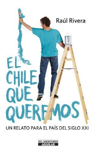 El Chile que queremos: Un relato para el país del siglo XXI por Raúl Rivera Andueza