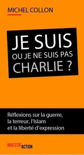 Je suis ou je ne suis pas Charlie ? : Réflexions sur la guerre, la terreur, l'islam et la liberté d'expression