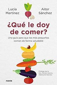 ¿Qué le doy de comer?: Una guía para que los más pequeños coman de forma saludable par Aitor Sánchez García