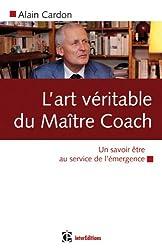 L'art véritable du maître coach - Un savoir être au service de l'émergence
