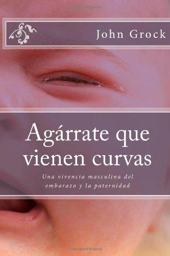 Agarrate que vienen curvas: Una vivencia masculina del embarazo y la paternidad: Volume 1