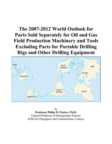 The 2007-2012 World Outlook for Parts Sold Separately for Oil and Gas Field Production Machinery and Tools Excluding Parts for Portable Drilling Rigs and Other Drilling Equipment