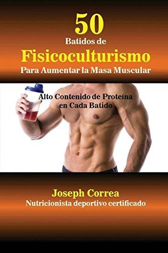 50 Batidos de Fisicoculturismo para Aumentar la Masa Muscular: Alto contenido de proteína en cada batido por Joseph Correa