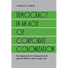Democracy in an Age of Corporate Colonization: Developments in Communication and the Politics of Everyday Life (Suny Series in Speech Communication) (SUNY series in Communication Studies)