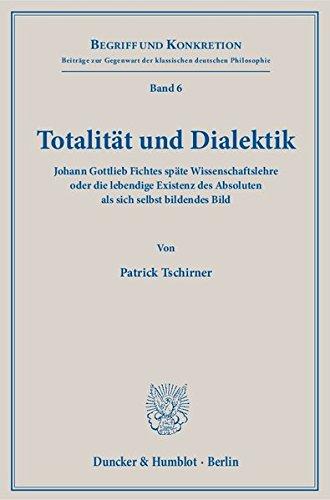 Totalität und Dialektik.: Johann Gottlieb Fichtes späte Wissenschaftslehre oder die lebendige Existenz des Absoluten als sich selbst bildendes Bild. (Begriff und Konkretion)
