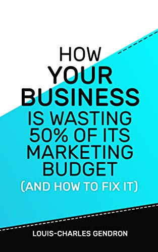 How Your Business Is Wasting 50% of Its Marketing Budget (And How To Fix It) (English Edition)