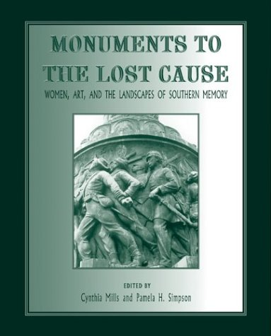 Monuments To The Lost Cause: Women, Art, And The Landscapes Of Southern Memory