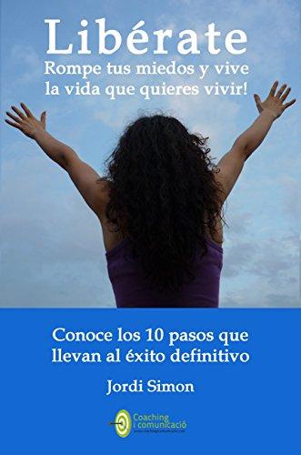 Libérate: rompe tus miedos y vive la vida que quieres vivir: Conoce los 10 pasos que te llevarán al éxito definitivo por Jordi Simon Vilarasau