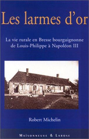 Les larmes d'or. La vie rurale en Bresse bourguignonne de Louis-Philippe  Napolon III