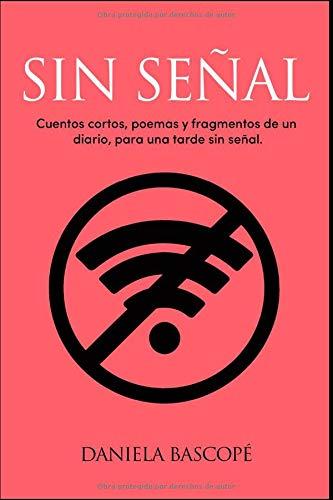 Sin Señal: Cuentos cortos, poemas y fragmentos de un diario, para una tarde sin señal. por Daniela Bascopé