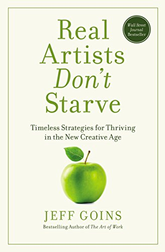 Real Artists Don't Starve: Timeless Strategies for Thriving in the New Creative Age (English Edition) por Jeff Goins