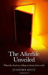 The Afterlife Unveiled: What the Dead are Telling Us About Their World by Stafford Betty (2011-06-16)