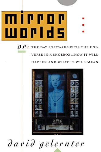 MIRROR WORLDS: Or the Day Software Puts the Universe in a Shoebox - How It Will Happen and What It Will Mean