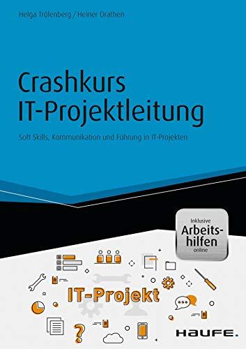 Crashkurs IT-Projektleitung - inkl. Arbeitshilfen online: Soft Skills, Kommunikation und Führung in IT-Projekten (Haufe Fachbuch 10179)
