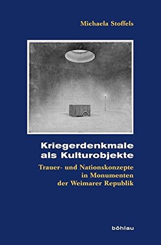 Kriegerdenkmale als Kulturobjekte: Trauer- und Nationskonzepte in Monumenten der Weimarer Republik (Kölner Historische Abhandlungen)