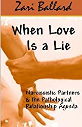 When Love Is a Lie: Narcissistic Partners & the Pathological Relationship Agenda by Zari L Ballard (2013-07-04)