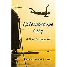 Kaleidoscope City: A Year in Varanasi by Piers Moore Ede (2015-04-21)