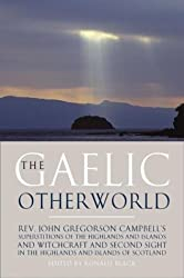 The Gaelic Otherworld: Superstitions of the Highlands and the Islands and Witchcraft and Second Sight in the Highlands and Islands of Scotland