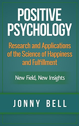 Positive Psychology: Research and Applications of the Science of Happiness and Fulfillment: New Field, New Insights: Applied Modern Psychology for Happiness (English Edition)