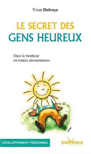 Le secret des gens heureux : Osez le bonheur en toutes circonstances par Yvon Delvoye