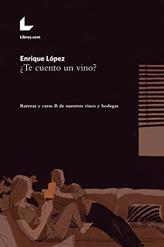 ¿Te cuento un vino?: Rarezas y caras B de nuestros vinos y bodegas por Enrique López
