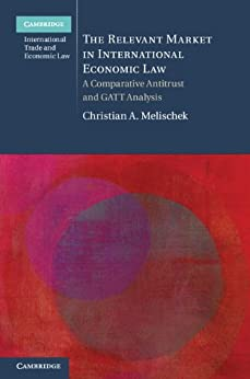 The Relevant Market in International Economic Law: A Comparative Antitrust and GATT Analysis par [Melischek, Christian A.]