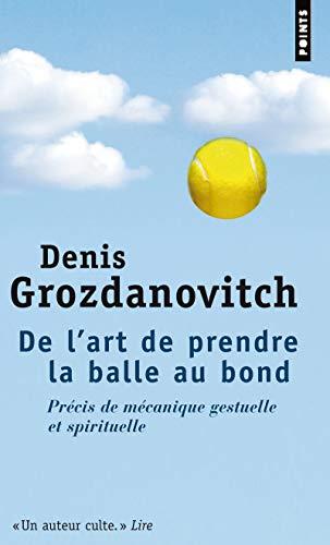 De l'art de prendre la balle au bond - Précis de mécanique gestuelle & spirituelle par Denis Grozdanovitch