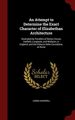 An Attempt to Determine the Exact Character of Elizabethan Architecture: Illustrated by Parallels of Dorton House, Hatfield, Longleate, and Wollaton, ... and the Palazzo Della Cancellaria, at Rome by James Hakewill (2015-08-08)