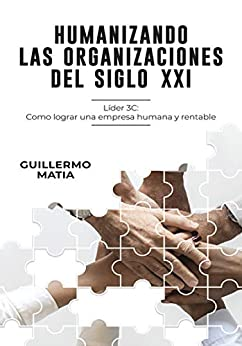 Humanizando las organizaciones del siglo XXI: Líder 3C: Como lograr una empresa humana y rentable de [Matia, Guillermo]
