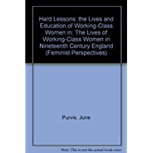 Hard Lessons: the Lives and Education of Working-Class Women in: The Lives of Working-Class Women in Nineteenth Century England (Feminist Perspectives)