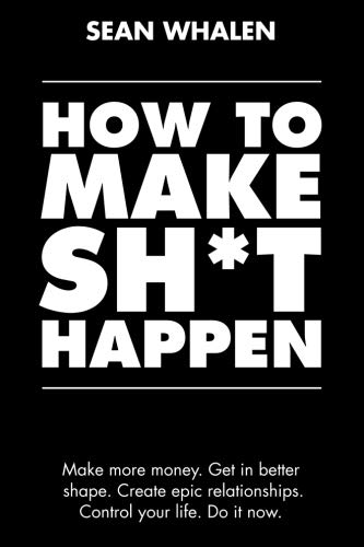 How to Make Sh*t Happen: Make more money, get in better shape, create epic relationships and control your life! por Sean Whalen
