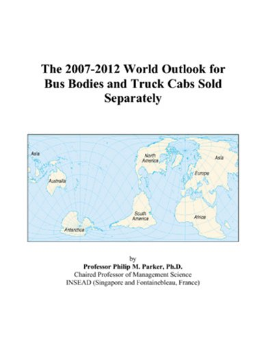 The 2007-2012 World Outlook for Bus Bodies and Truck Cabs Sold Separately