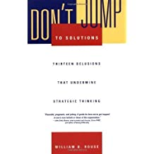 (DON'T JUMP TO SOLUTIONS: THIRTEEN DELUSIONS THAT UNDERMINE STRATEGIC THINKING (JOSSEY-BASS BUSINESS & MANAGEMENT (HARDCOVER)) ) BY ROUSE, WILLIAM B{AUTHOR}Hardcover
