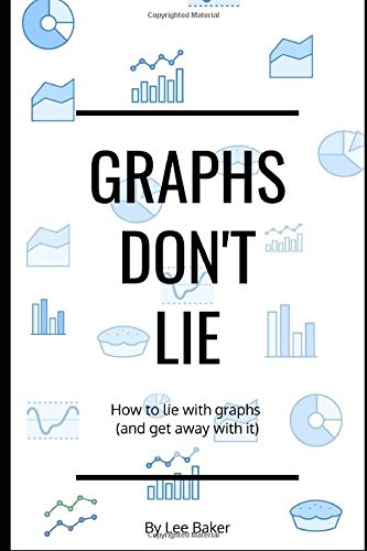Graphs Don\'t Lie: How to Lie with Graphs and Get Away With It... (Bite-Size Stats Series, Band 2)