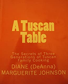 A TUSCAN TABLE The Secrets of Three Generations of Tuscan Family Cooking (English Edition) von [Johnson, Diane (DeAnna)]