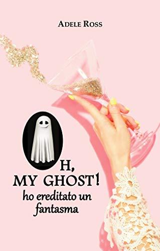 Oh, my ghost! ho ereditato un fantasma di [Ross, Adele]