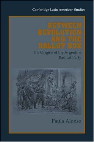 (Between Revolution and Ballot Box: The Origins of the Argentine Radical Party in the 1890s (Cambridge Latin American Studies, Band 86))