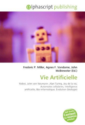 Vie Artificielle: Robot, John von Neumann,Alan Turing, Jeu de la vie, Automates cellulaires, Intelligence artificielle, Bio-informatique, Évolution (biologie)