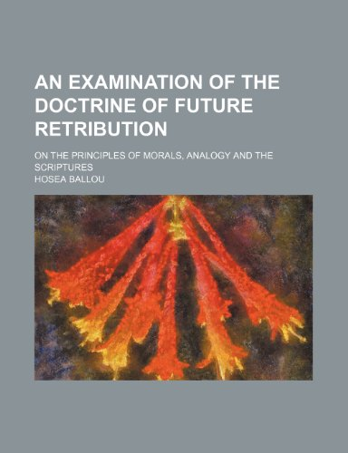 An Examination of the Doctrine of Future Retribution; On the Principles of Morals, Analogy and the Scriptures