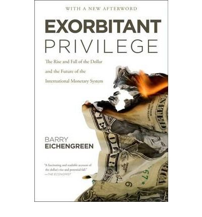 [(Exorbitant Privilege: The Rise and Fall of the Dollar and the Future of the International Monetary System)] [Author: Professor Barry Eichengreen] published on (September, 2012)