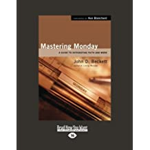 Mastering Monday: A Guide to Integrating Faith and Work by John D. Beckett (2013-01-21)