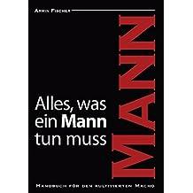 Alles, was ein Mann tun muss: Handbuch für den kultivierten Macho